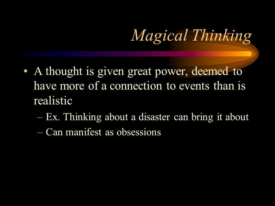 Magical Thinking A thought is given great power, deemed to have more of a connection to events than is realistic.