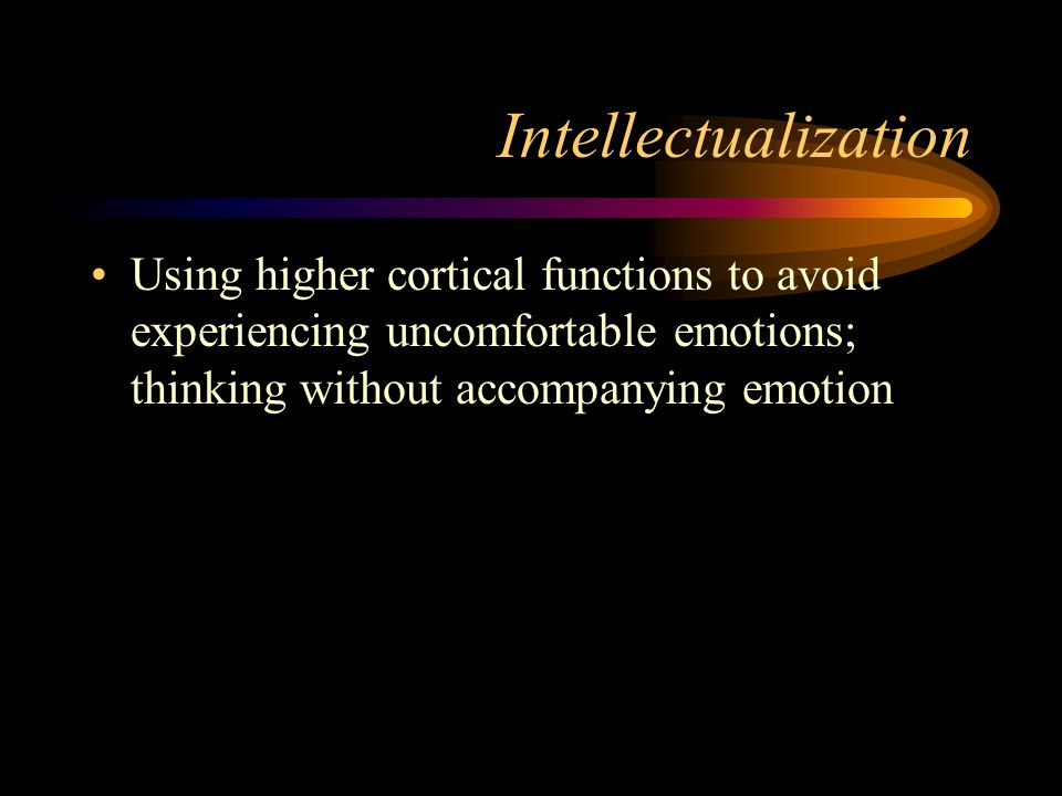 Intellectualization Using higher cortical functions to avoid experiencing uncomfortable emotions; thinking without accompanying emotion.