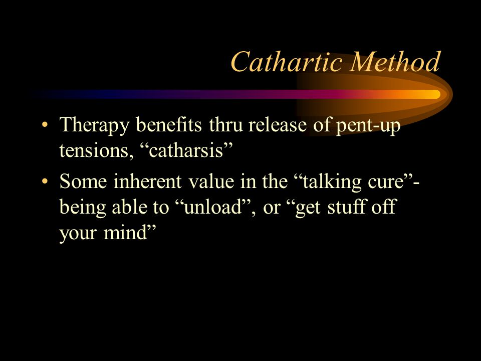 Cathartic Method Therapy benefits thru release of pent-up tensions, catharsis