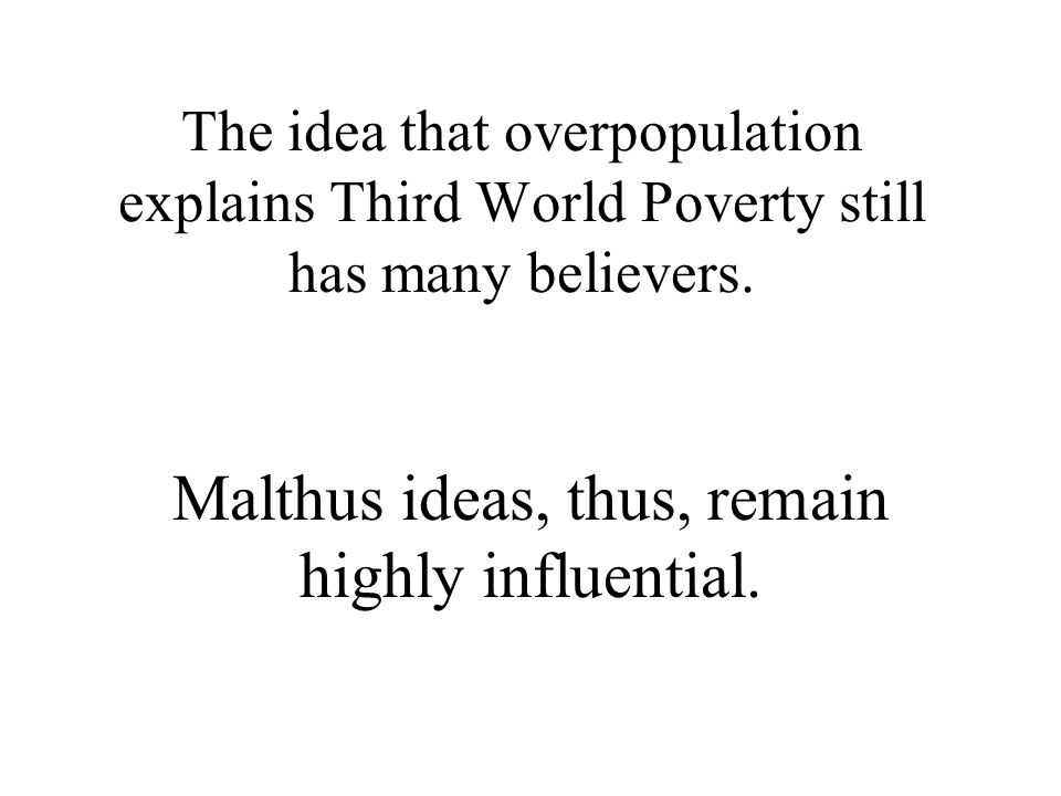 Malthus ideas, thus, remain highly influential.
