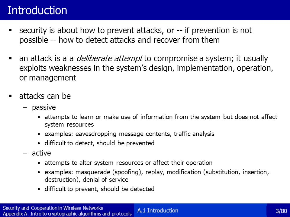 Introduction security is about how to prevent attacks, or -- if prevention is not possible -- how to detect attacks and recover from them.