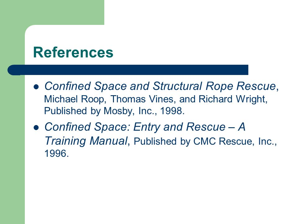 References Confined Space and Structural Rope Rescue, Michael Roop, Thomas Vines, and Richard Wright, Published by Mosby, Inc., 1998.