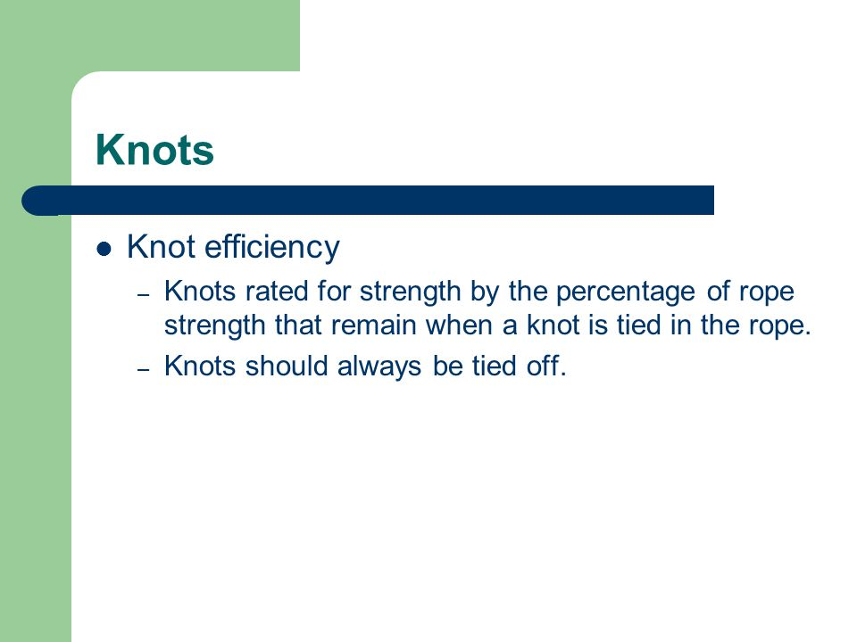 Knots Knot efficiency. Knots rated for strength by the percentage of rope strength that remain when a knot is tied in the rope.