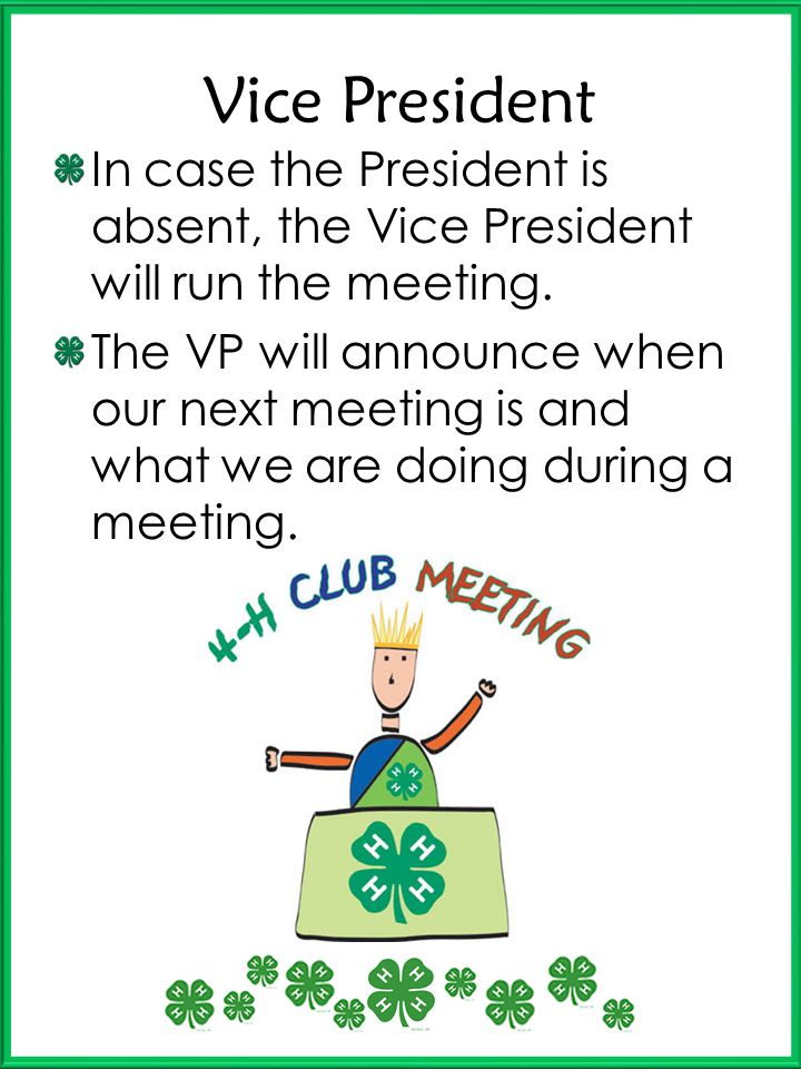 Vice President In case the President is absent, the Vice President will run the meeting.