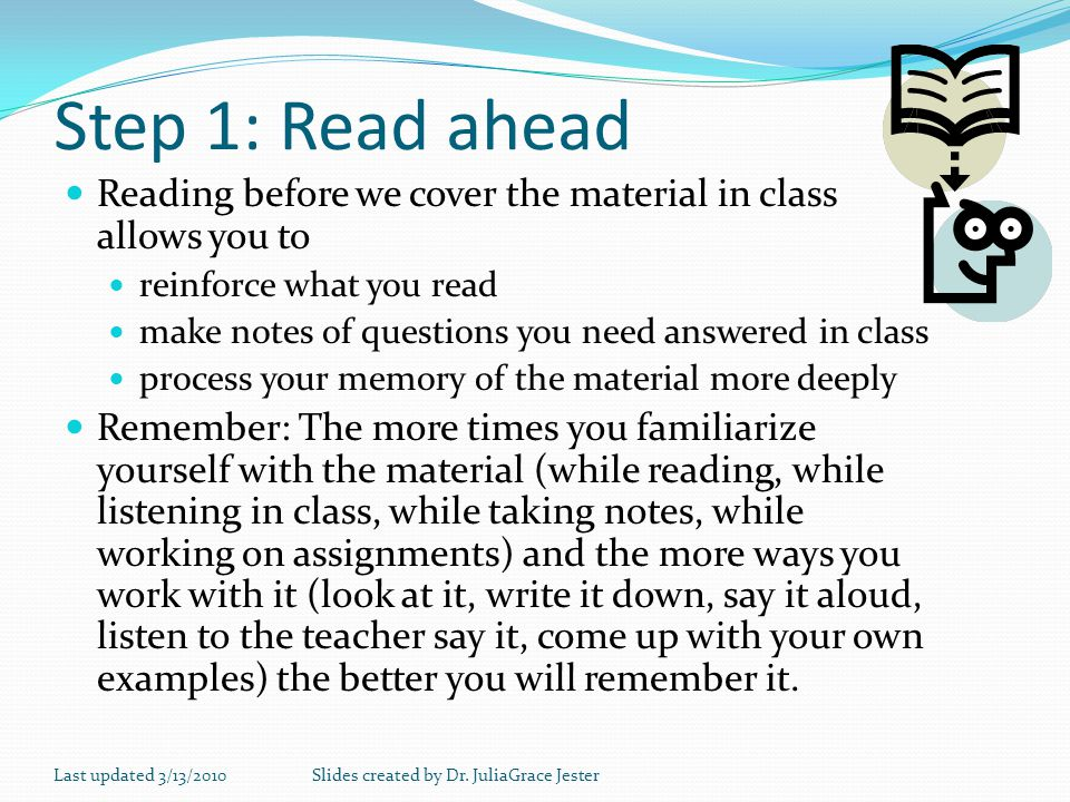 Step 1: Read ahead Reading before we cover the material in class allows you to. reinforce what you read.