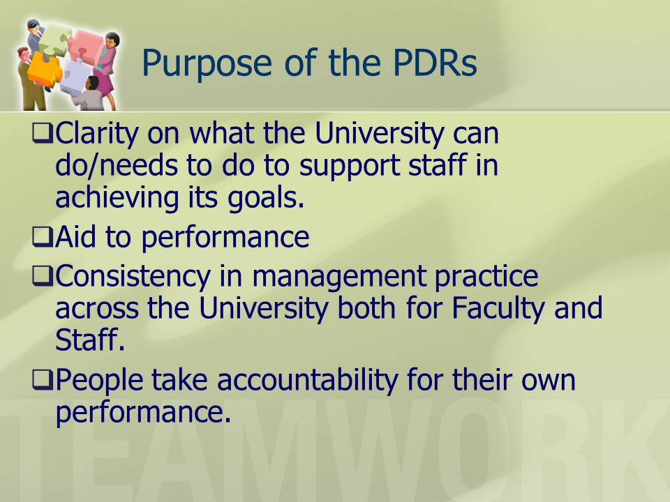 Purpose of the PDRs Clarity on what the University can do/needs to do to support staff in achieving its goals.