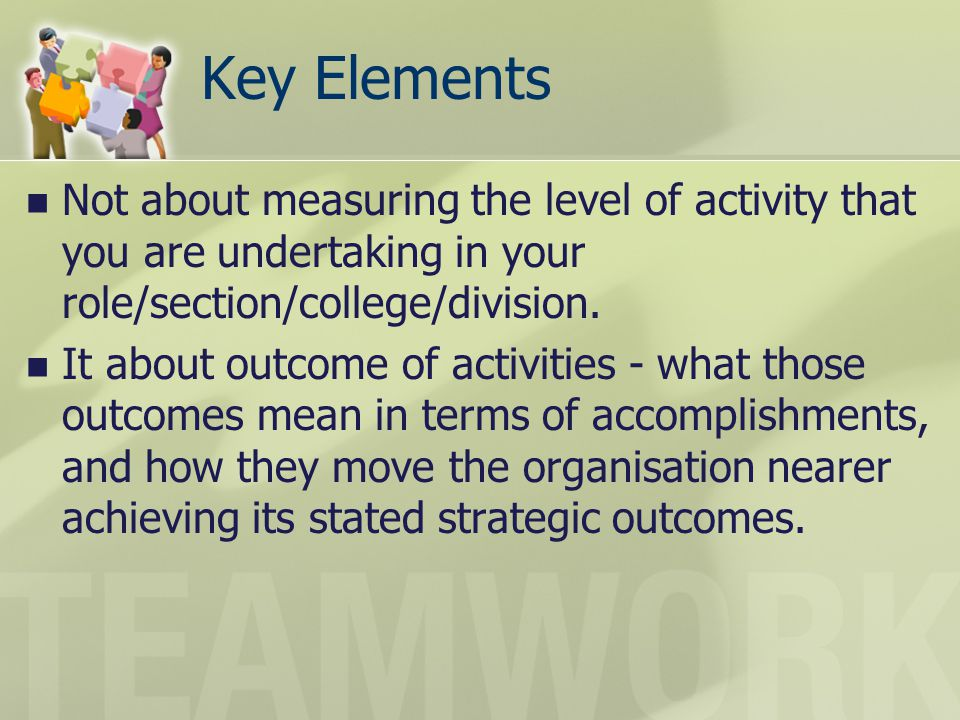 Key Elements Not about measuring the level of activity that you are undertaking in your role/section/college/division.