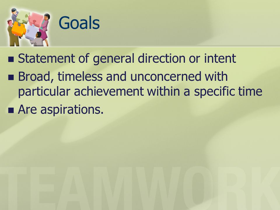 Goals Statement of general direction or intent