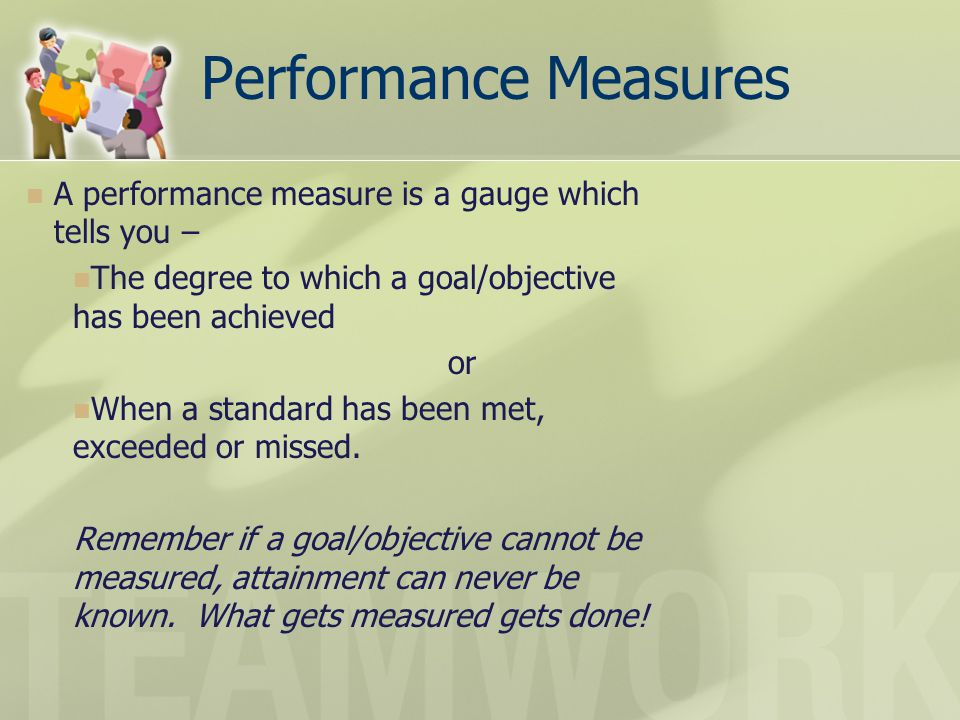 Performance Measures A performance measure is a gauge which tells you – The degree to which a goal/objective has been achieved.