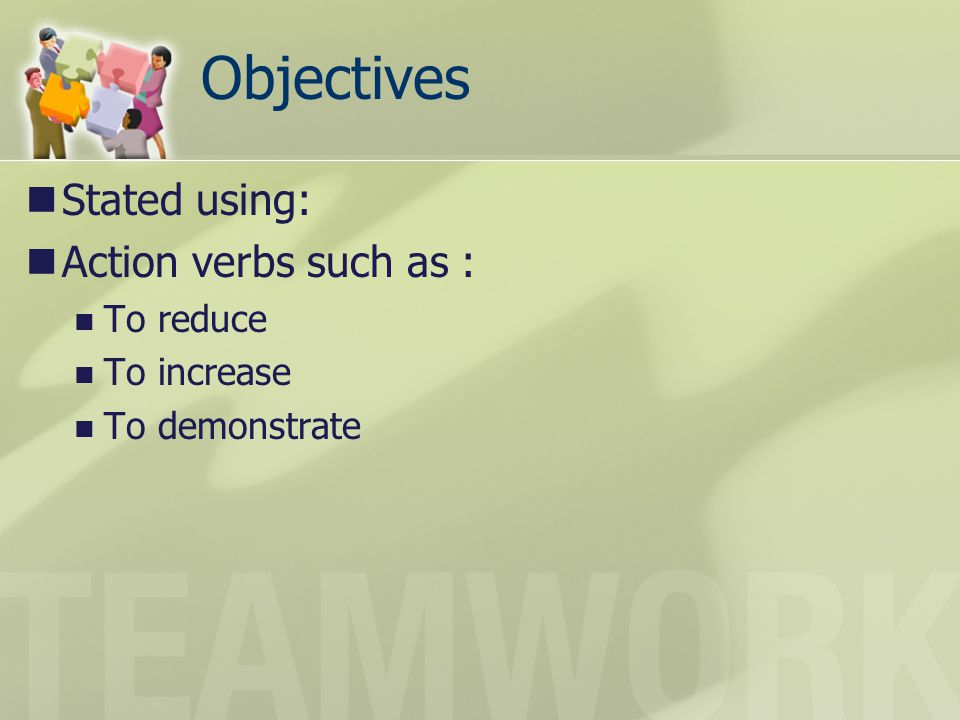 Objectives Stated using: Action verbs such as : To reduce To increase