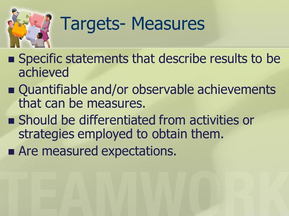 Targets- Measures Specific statements that describe results to be achieved. Quantifiable and/or observable achievements that can be measures.