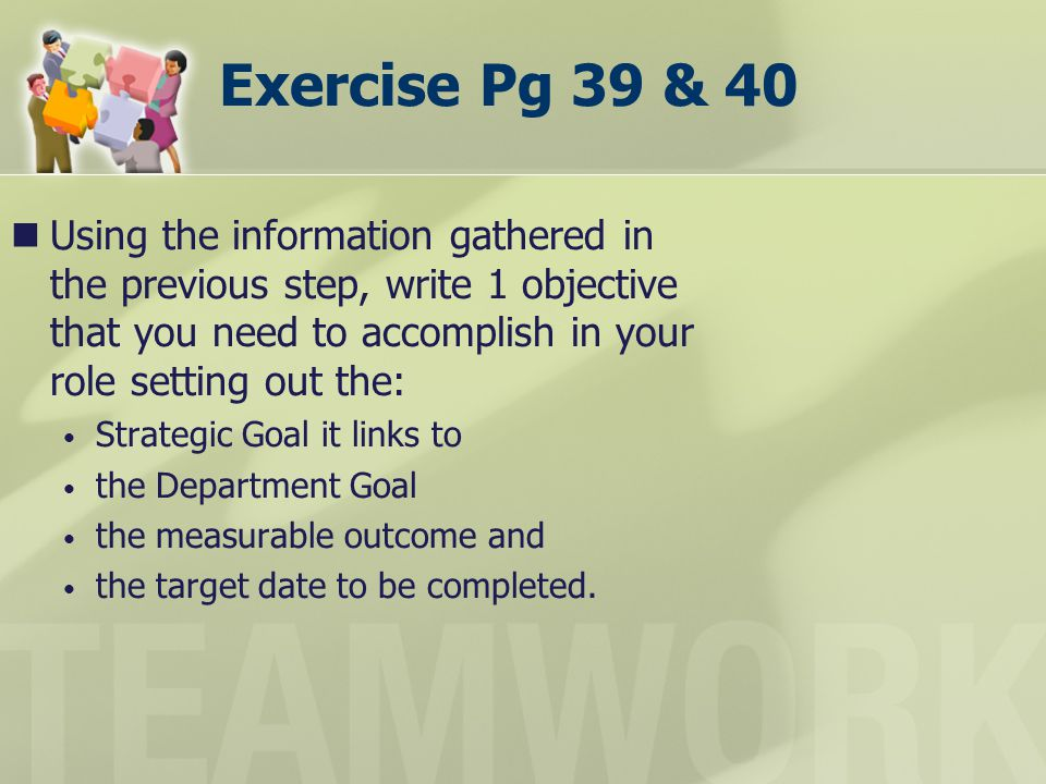 Exercise Pg 39 & 40 Using the information gathered in the previous step, write 1 objective that you need to accomplish in your role setting out the: