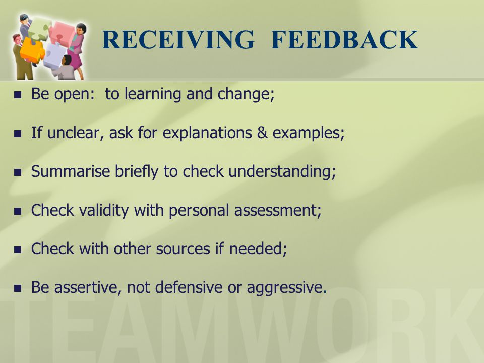 RECEIVING FEEDBACK Be open: to learning and change;