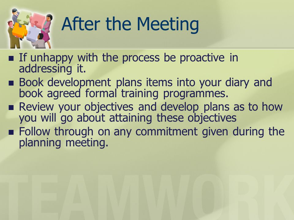 After the Meeting If unhappy with the process be proactive in addressing it.
