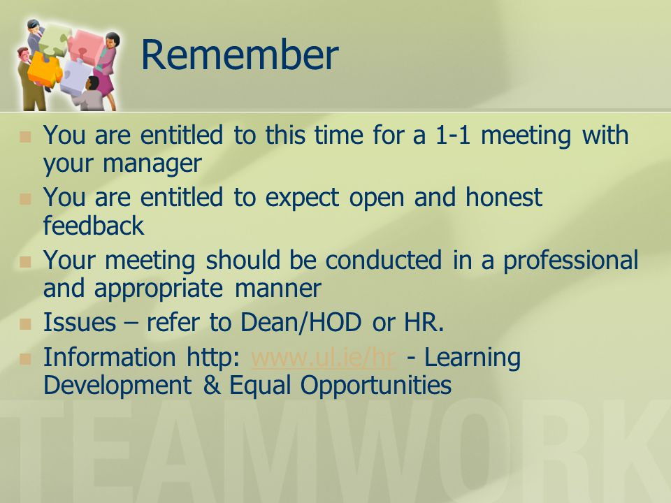 Remember You are entitled to this time for a 1-1 meeting with your manager. You are entitled to expect open and honest feedback.