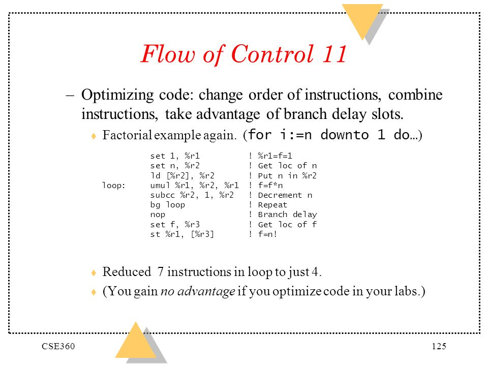 Flow of Control 11 Optimizing code: change order of instructions, combine instructions, take advantage of branch delay slots.