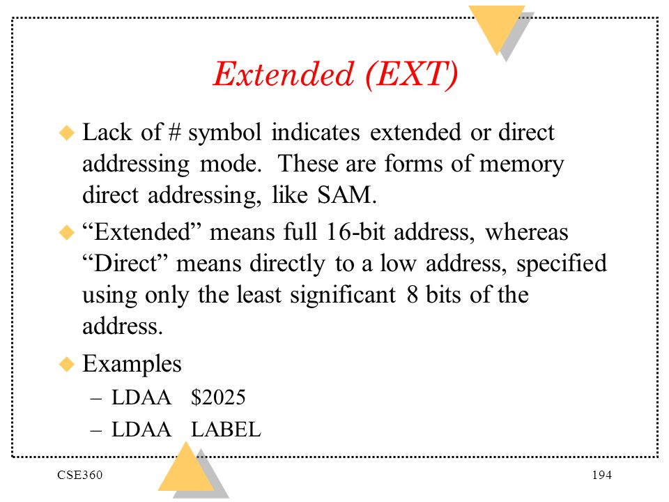 Extended (EXT) Lack of # symbol indicates extended or direct addressing mode. These are forms of memory direct addressing, like SAM.