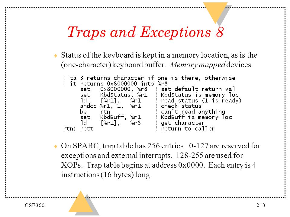 Traps and Exceptions 8 Status of the keyboard is kept in a memory location, as is the (one-character) keyboard buffer. Memory mapped devices.