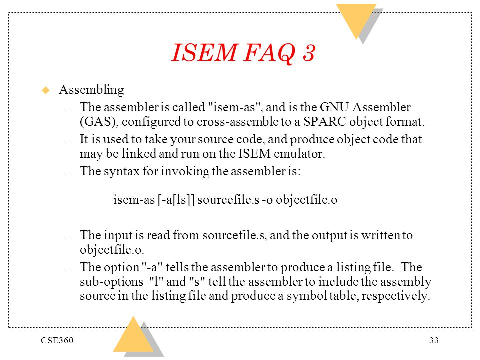 ISEM FAQ 3 Assembling. The assembler is called isem-as , and is the GNU Assembler (GAS), configured to cross-assemble to a SPARC object format.