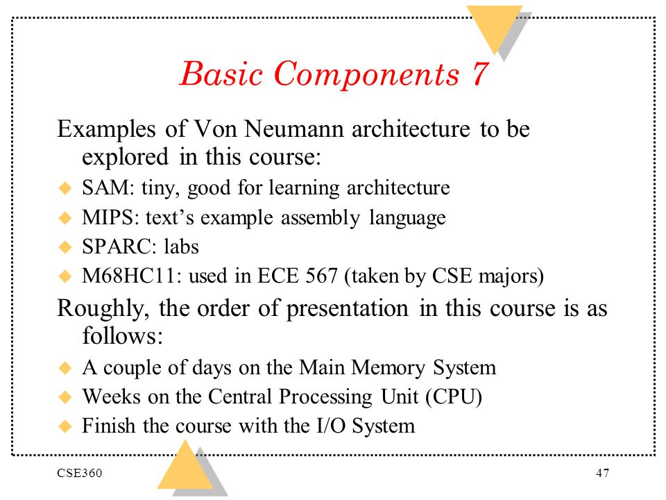 Basic Components 7 Examples of Von Neumann architecture to be explored in this course: SAM: tiny, good for learning architecture.