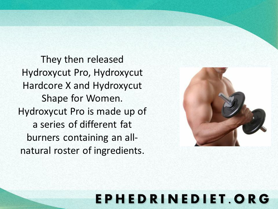 They then released Hydroxycut Pro, Hydroxycut Hardcore X and Hydroxycut Shape for Women.