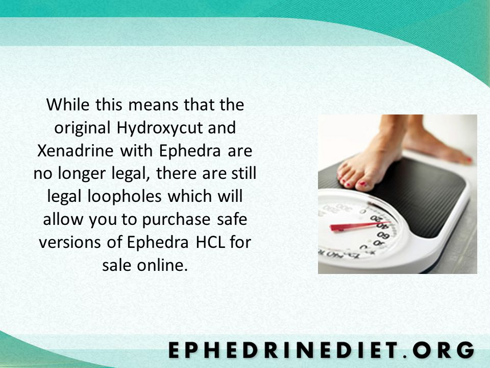 While this means that the original Hydroxycut and Xenadrine with Ephedra are no longer legal, there are still legal loopholes which will allow you to purchase safe versions of Ephedra HCL for sale online.