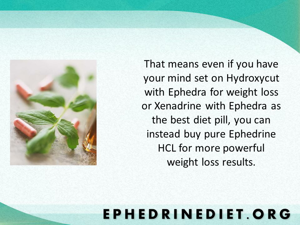That means even if you have your mind set on Hydroxycut with Ephedra for weight loss or Xenadrine with Ephedra as the best diet pill, you can instead buy pure Ephedrine HCL for more powerful weight loss results.