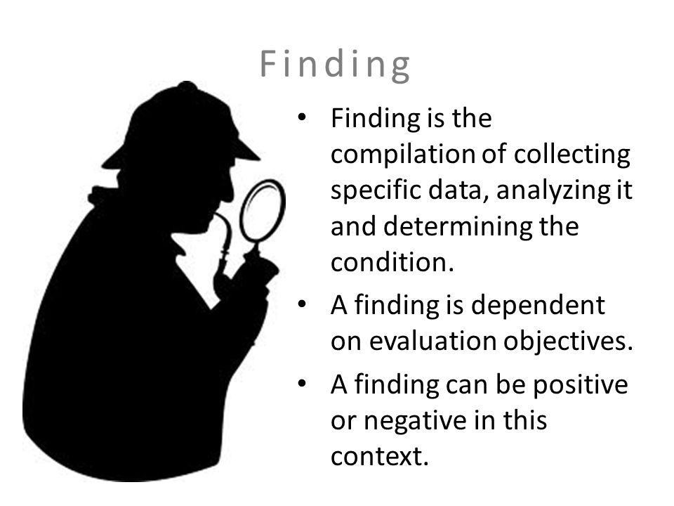 Finding Finding is the compilation of collecting specific data, analyzing it and determining the condition.