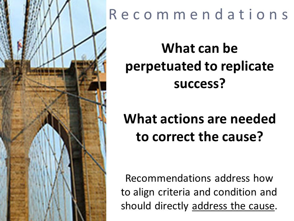 Recommendations What can be perpetuated to replicate success What actions are needed to correct the cause