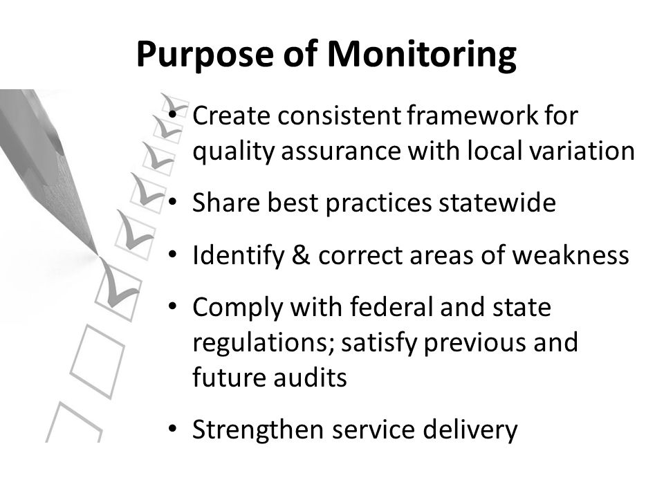 Purpose of Monitoring Create consistent framework for quality assurance with local variation. Share best practices statewide.