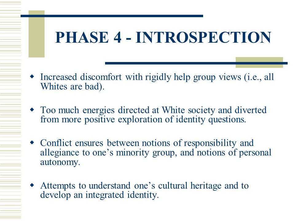 PHASE 4 - INTROSPECTION Increased discomfort with rigidly help group views (i.e., all Whites are bad).