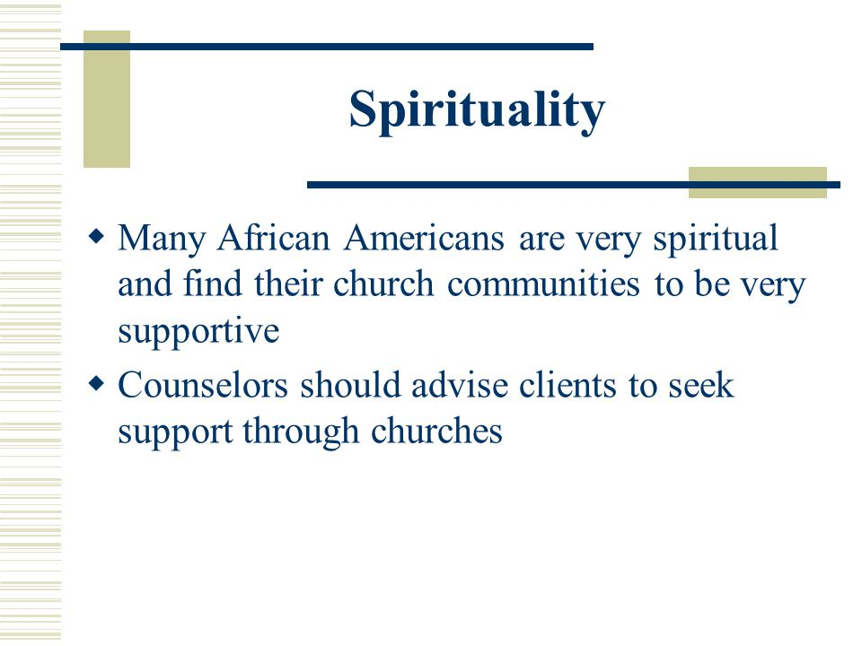 Spirituality Many African Americans are very spiritual and find their church communities to be very supportive.