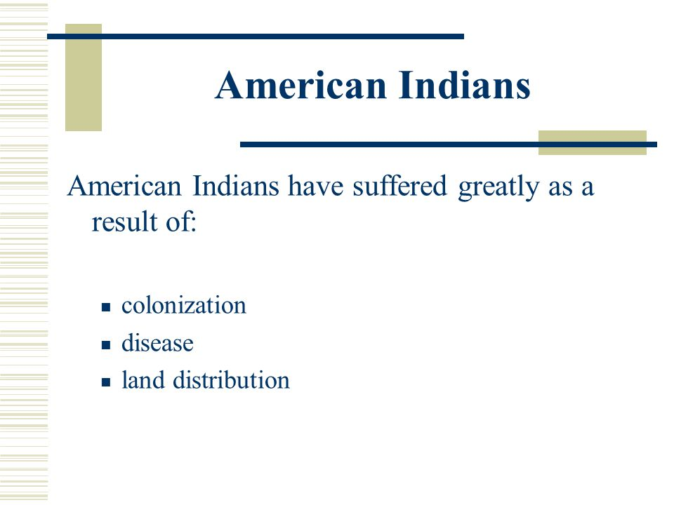 American Indians American Indians have suffered greatly as a result of: colonization.