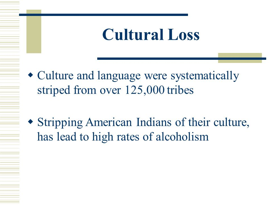 Cultural Loss Culture and language were systematically striped from over 125,000 tribes.
