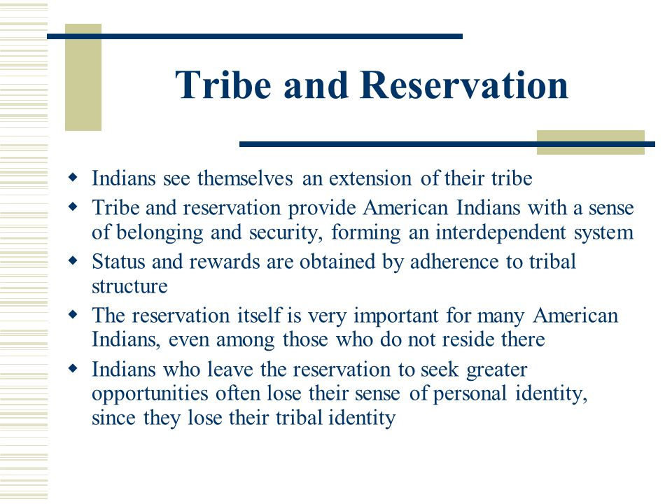 Tribe and Reservation Indians see themselves an extension of their tribe.