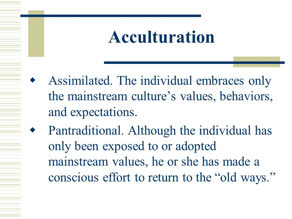 Acculturation Assimilated. The individual embraces only the mainstream culture's values, behaviors, and expectations.
