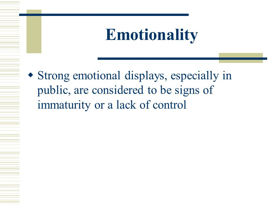 Emotionality Strong emotional displays, especially in public, are considered to be signs of immaturity or a lack of control.