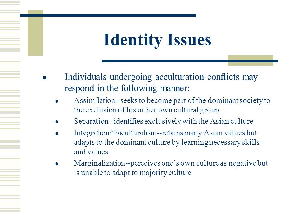 Identity Issues Individuals undergoing acculturation conflicts may respond in the following manner: