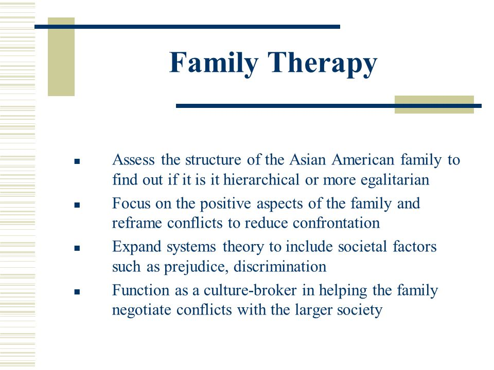 Family Therapy Assess the structure of the Asian American family to find out if it is it hierarchical or more egalitarian.