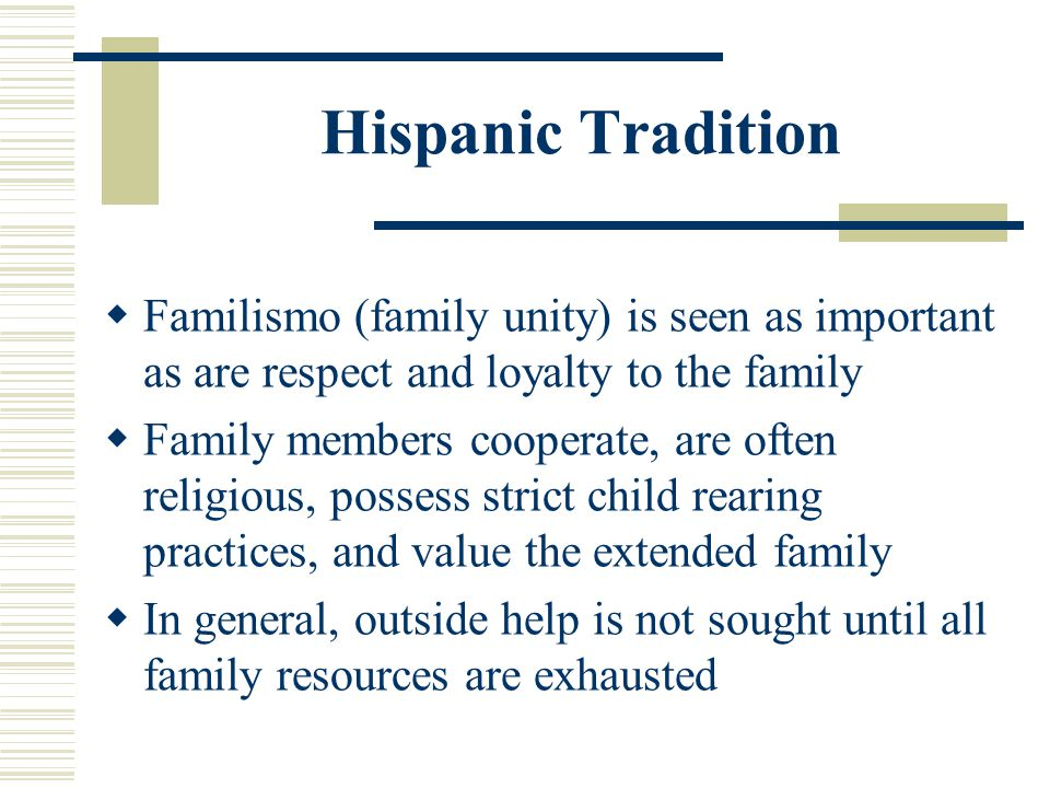 Hispanic Tradition Familismo (family unity) is seen as important as are respect and loyalty to the family.