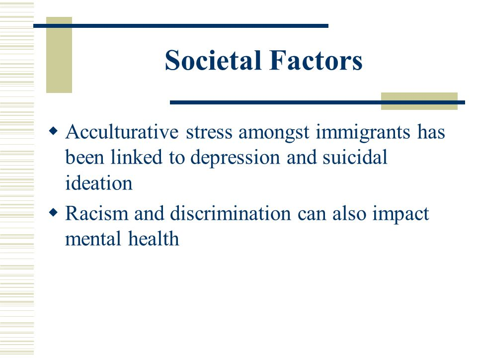 Societal Factors Acculturative stress amongst immigrants has been linked to depression and suicidal ideation.