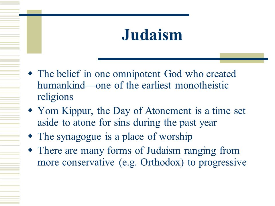 Judaism The belief in one omnipotent God who created humankind—one of the earliest monotheistic religions.