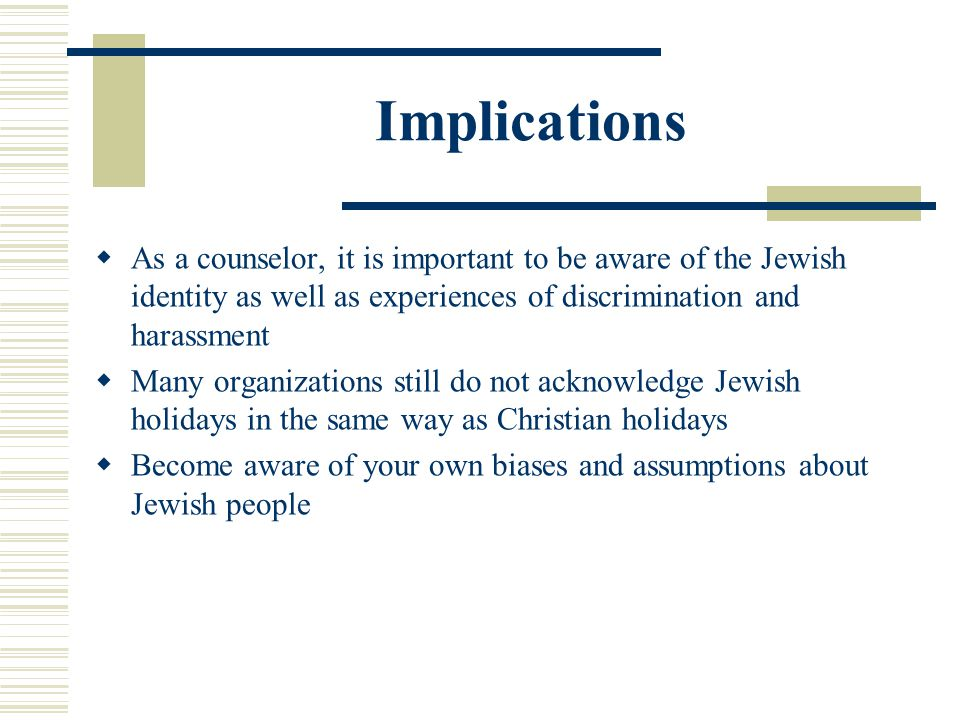 Implications As a counselor, it is important to be aware of the Jewish identity as well as experiences of discrimination and harassment.