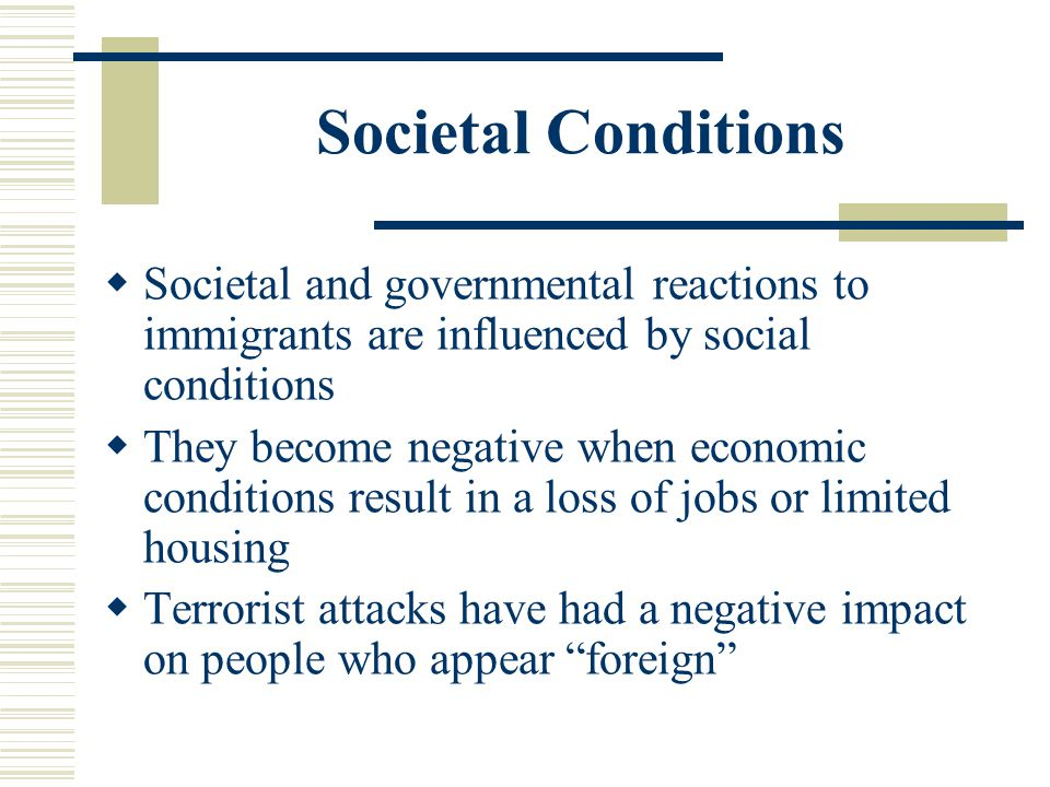 Societal Conditions Societal and governmental reactions to immigrants are influenced by social conditions.