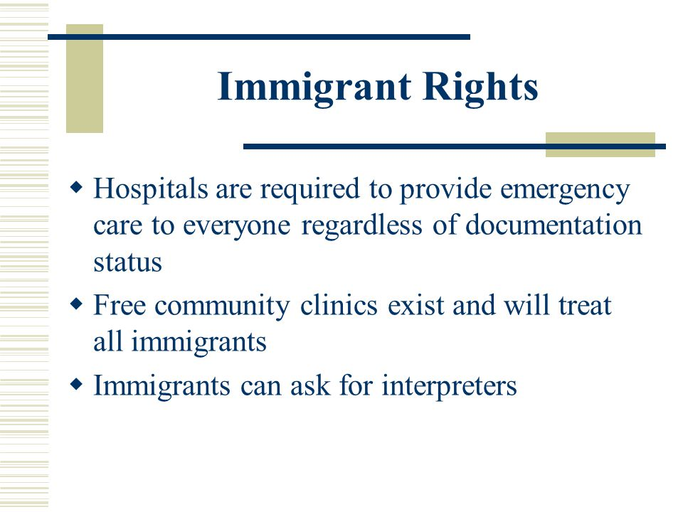 Immigrant Rights Hospitals are required to provide emergency care to everyone regardless of documentation status.