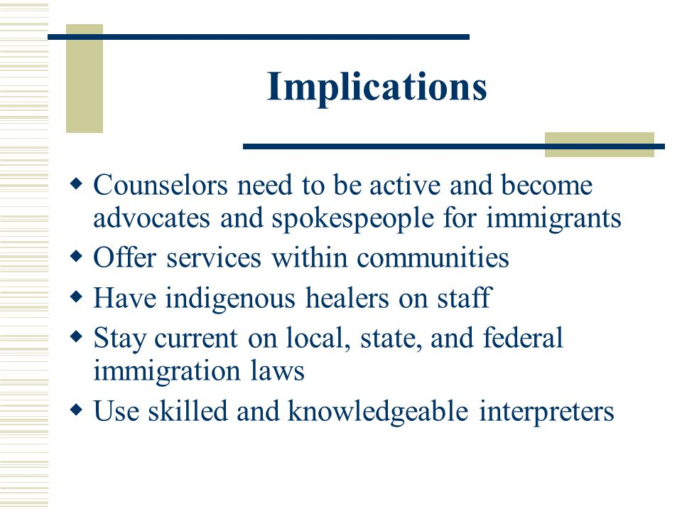 Implications Counselors need to be active and become advocates and spokespeople for immigrants. Offer services within communities.