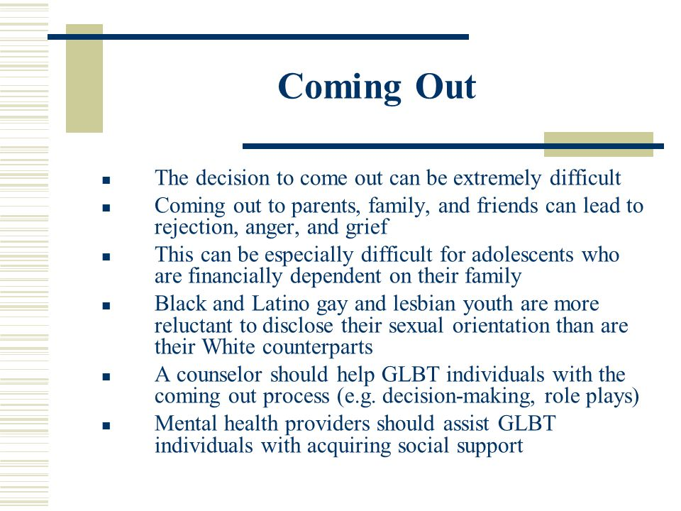 Coming Out The decision to come out can be extremely difficult