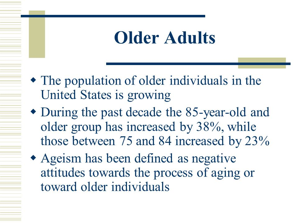 Older Adults The population of older individuals in the United States is growing.