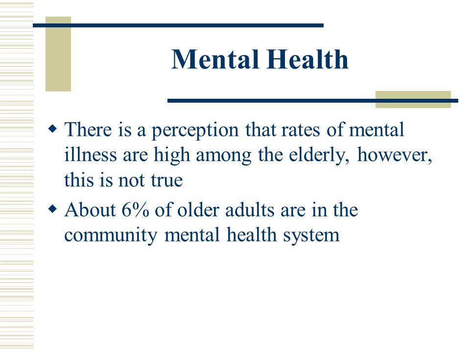 Mental Health There is a perception that rates of mental illness are high among the elderly, however, this is not true.