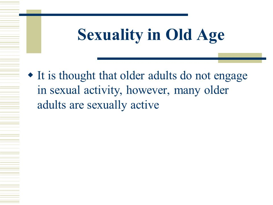 Sexuality in Old Age It is thought that older adults do not engage in sexual activity, however, many older adults are sexually active.